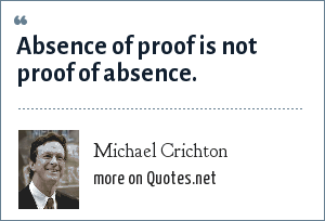 Michael Crichton: Absence of proof is not proof of absence.