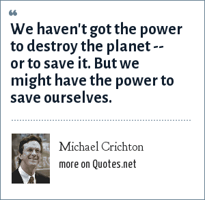 Michael Crichton: We haven't got the power to destroy the planet -- or to save it. But we might have the power to save ourselves.