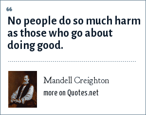 Mandell Creighton: No people do so much harm as those who go about doing good.