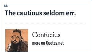 Confucius: The cautious seldom err.