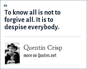 Quentin Crisp: To know all is not to forgive all. It is to despise everybody.