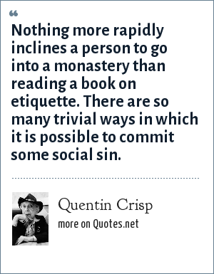 Quentin Crisp: Nothing more rapidly inclines a person to go into a monastery than reading a book on etiquette. There are so many trivial ways in which it is possible to commit some social sin.
