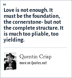 Quentin Crisp: Love is not enough. It must be the foundation, the cornerstone- but not the complete structure. It is much too pliable, too yielding.