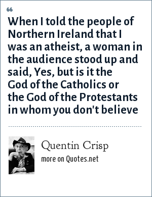 Quentin Crisp: When I told the people of Northern Ireland that I was an atheist, a woman in the audience stood up and said, Yes, but is it the God of the Catholics or the God of the Protestants in whom you don't believe