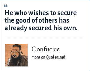 Confucius: He who wishes to secure the good of others has already secured his own.
