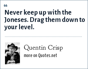 Quentin Crisp: Never keep up with the Joneses. Drag them down to your level.