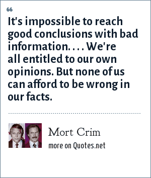 Mort Crim: It's impossible to reach good conclusions with bad information. . . . We're all entitled to our own opinions. But none of us can afford to be wrong in our facts.