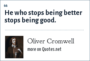Oliver Cromwell: He who stops being better stops being good.
