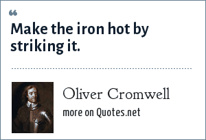 Oliver Cromwell: Make the iron hot by striking it.