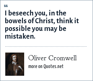 Oliver Cromwell: I beseech you, in the bowels of Christ, think it possible you may be mistaken.