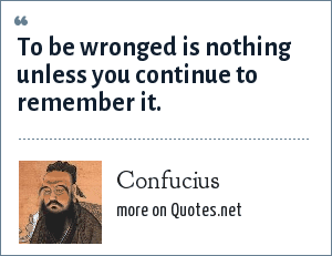 Confucius: To be wronged is nothing unless you continue to remember it.