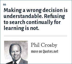 Philip: Making a wrong decision is understandable. Refusing to search continually for learning is not.