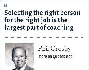 Philip: Selecting the right person for the right job is the largest part of coaching.