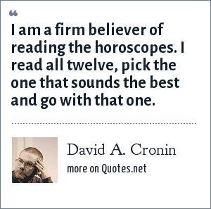 David A. Cronin: I am a firm believer of reading the horoscopes. I read all twelve, pick the one that sounds the best and go with that one.