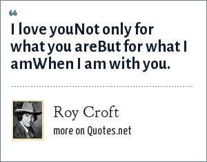 Roy Croft: I love youNot only for what you areBut for what I amWhen I am with you.