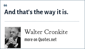 Walter Cronkite: And that's the way it is.