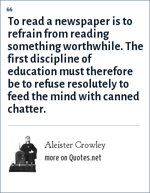 Aleister Crowley: To read a newspaper is to refrain from reading something worthwhile. The first discipline of education must therefore be to refuse resolutely to feed the mind with canned chatter.