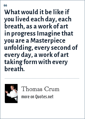 Thomas Crum: What would it be like if you lived each day, each breath, as a work of art in progress Imagine that you are a Masterpiece unfolding, every second of every day, a work of art taking form with every breath.