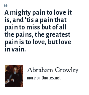 Abraham Crowley: A mighty pain to love it is, and 'tis a pain that pain to miss but of all the pains, the greatest pain is to love, but love in vain.