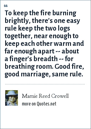 Marnie Reed Crowell: To keep the fire burning brightly, there's one easy rule keep the two logs together, near enough to keep each other warm and far enough apart -- about a finger's breadth -- for breathing room. Good fire, good marriage, same rule.