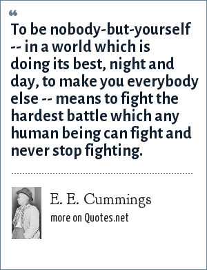 e e cummings: To be nobody-but-yourself -- in a world which is doing its best, night and day, to make you everybody else -- means to fight the hardest battle which any human being can fight and never stop fighting.