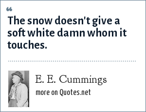 e e cummings: The snow doesn't give a soft white damn whom it touches.