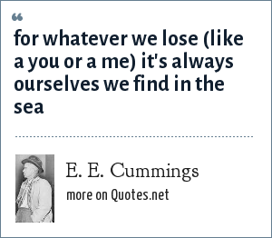 e e cummings: for whatever we lose (like a you or a me) it's always ourselves we find in the sea