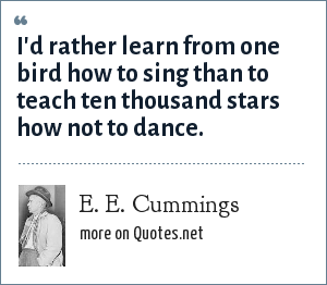 e e cummings: I'd rather learn from one bird how to sing than to teach ten thousand stars how not to dance.