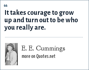 e e cummings: It takes courage to grow up and turn out to be who you really are.