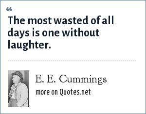 e e cummings: The most wasted of all days is one without laughter.