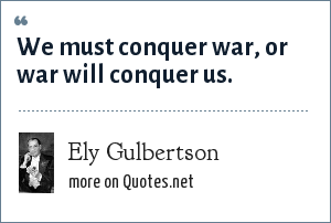 Ely Gulbertson: We must conquer war, or war will conquer us.