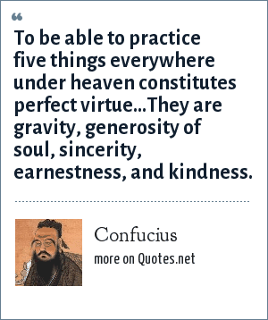 Confucius: To be able to practice five things everywhere under heaven constitutes perfect virtue...They are gravity, generosity of soul, sincerity, earnestness, and kindness.