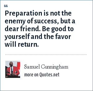 Samuel Cunningham: Preparation is not the enemy of success, but a dear friend. Be good to yourself and the favor will return.