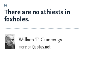 William T. Cummings: There are no athiests in foxholes.