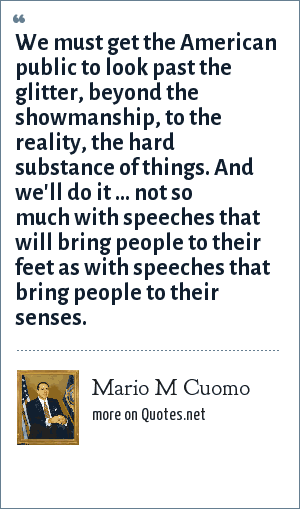 Mario M Cuomo: We must get the American public to look past the glitter, beyond the showmanship, to the reality, the hard substance of things. And we'll do it ... not so much with speeches that will bring people to their feet as with speeches that bring people to their senses.