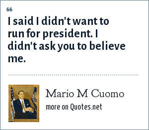 Mario M Cuomo: I said I didn't want to run for president. I didn't ask you to believe me.