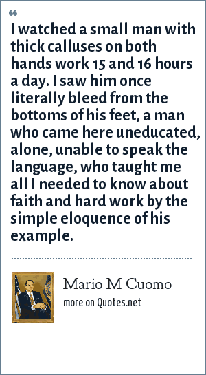 Mario M Cuomo: I watched a small man with thick calluses on both hands work 15 and 16 hours a day. I saw him once literally bleed from the bottoms of his feet, a man who came here uneducated, alone, unable to speak the language, who taught me all I needed to know about faith and hard work by the simple eloquence of his example.