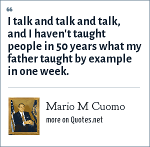 Mario M Cuomo: I talk and talk and talk, and I haven't taught people in 50 years what my father taught by example in one week.