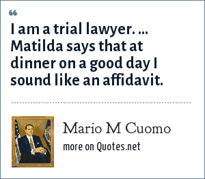 Mario M Cuomo: I am a trial lawyer. ... Matilda says that at dinner on a good day I sound like an affidavit.