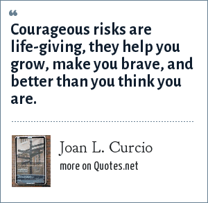 Joan L. Curcio: Courageous risks are life-giving, they help you grow, make you brave, and better than you think you are.