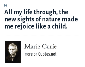 Marie Curie: All my life through, the new sights of nature made me rejoice like a child.