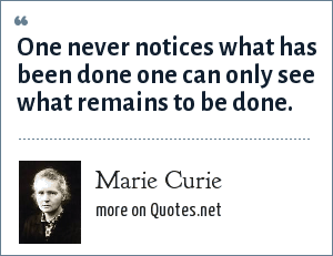 Marie Curie: One never notices what has been done one can only see what remains to be done.