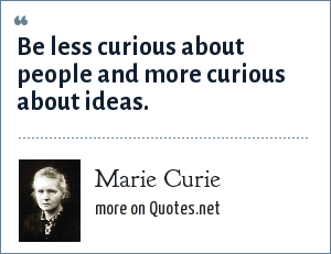 Marie Curie: Be less curious about people and more curious about ideas.