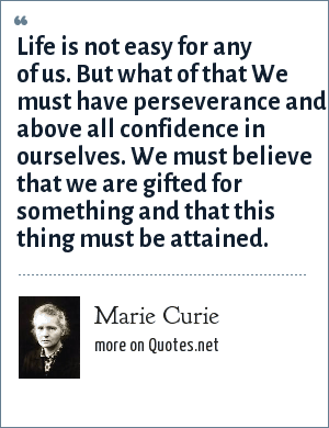 Marie Curie: Life is not easy for any of us. But what of that We must have perseverance and above all confidence in ourselves. We must believe that we are gifted for something and that this thing must be attained.