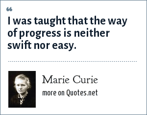 Marie Curie: I was taught that the way of progress is neither swift nor easy.