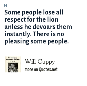 Will Cuppy: Some people lose all respect for the lion unless he devours them instantly. There is no pleasing some people.