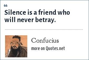 Confucius: Silence is a friend who will never betray.