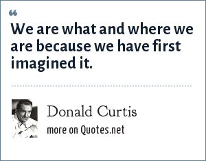 Donald Curtis: We are what and where we are because we have first imagined it.