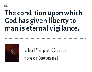 John Philpot Curran: The condition upon which God has given liberty to man is eternal vigilance.