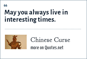 Chinese Curse: May you always live in interesting times.